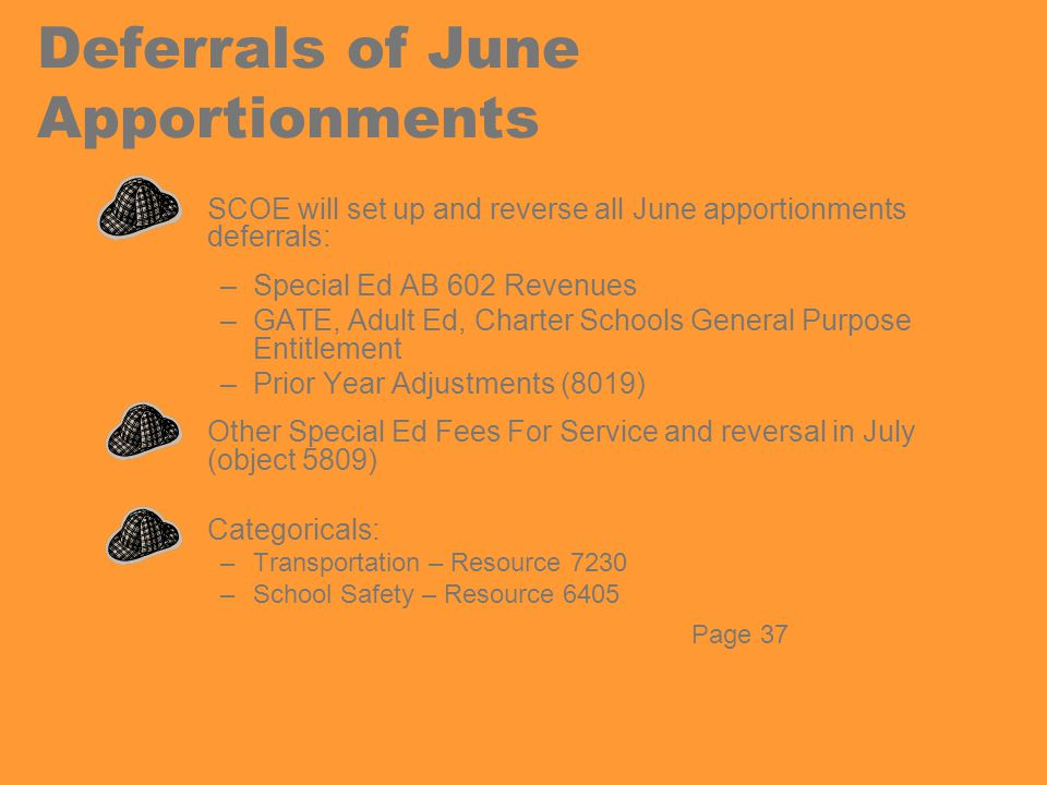 Deferrals of June Apportionments SCOE will set up and reverse all June apportionments deferrals: –Special Ed AB 602 Revenues –GATE, Adult Ed, Charter Schools General Purpose Entitlement –Prior Year Adjustments (8019) Other Special Ed Fees For Service and reversal in July (object 5809) Categoricals: –Transportation – Resource 7230 –School Safety – Resource 6405 Page 37