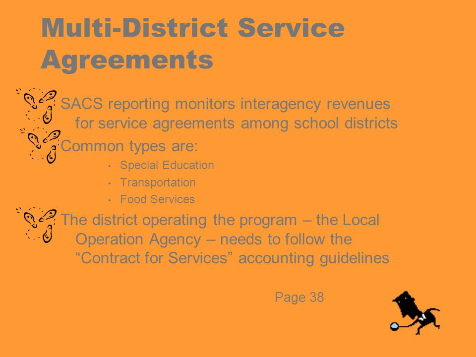 Multi-District Service Agreements SACS reporting monitors interagency revenues for service agreements among school districts Common types are: Special Education Transportation Food Services The district operating the program – the Local Operation Agency – needs to follow the Contract for Services accounting guidelines Page 38