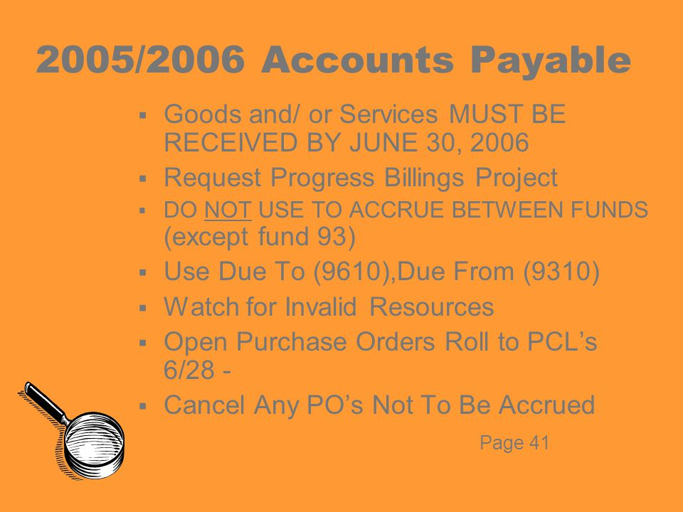 2005/2006 Accounts Payable  Goods and/ or Services MUST BE RECEIVED BY JUNE 30, 2006  Request Progress Billings Project  DO NOT USE TO ACCRUE BETWEEN FUNDS (except fund 93)  Use Due To (9610),Due From (9310)  Watch for Invalid Resources  Open Purchase Orders Roll to PCL's 6/28 -  Cancel Any PO's Not To Be Accrued Page 41