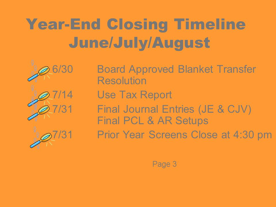 SCOE'S TIMELINE Budgets –Start Up Forms – June 16 –Budget Submission – June 30 –Cash Roll – July 3 –Adopted Budget (budget transfers) – July 3 / AUG 15 Unaudited Actuals –Closing Checklist – July 31 –Final Asset/Liability Roll - August Page 4