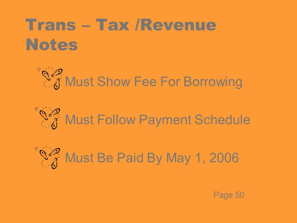 Trans – Tax /Revenue Notes Must Show Fee For Borrowing Must Follow Payment Schedule Must Be Paid By May 1, 2006 Page 50