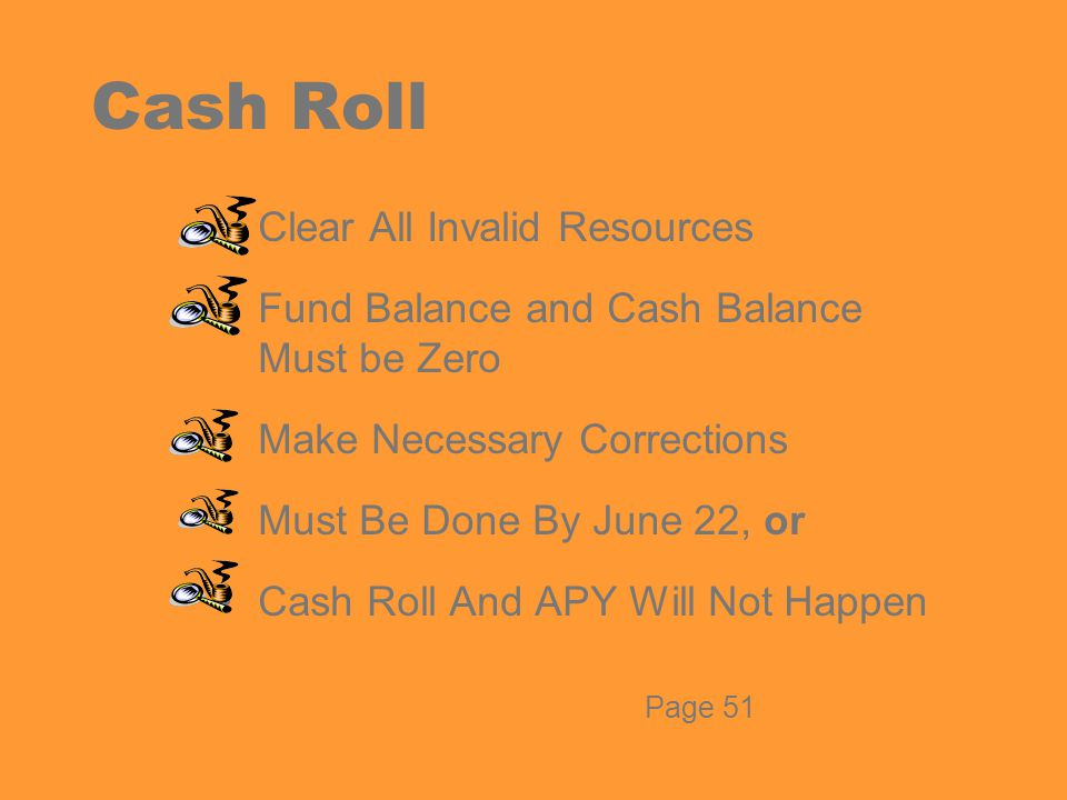 Cash Roll Clear All Invalid Resources Fund Balance and Cash Balance Must be Zero Make Necessary Corrections Must Be Done By June 22, or Cash Roll And APY Will Not Happen Page 51
