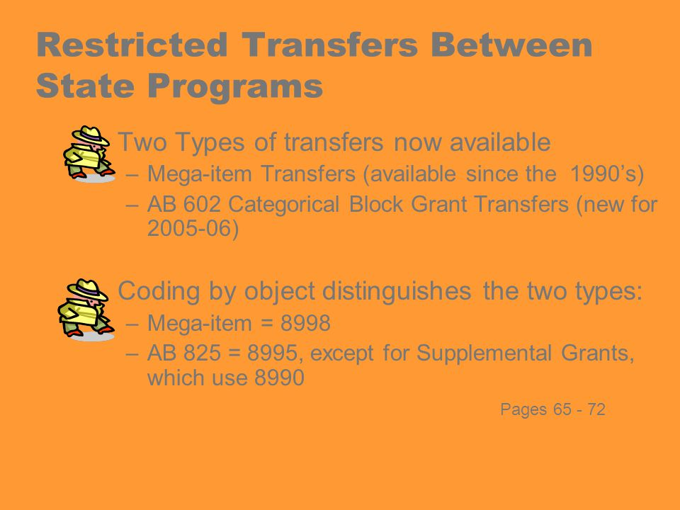 Restricted Transfers Between State Programs Two Types of transfers now available –Mega-item Transfers (available since the 1990's) –AB 602 Categorical Block Grant Transfers (new for 2005-06) Coding by object distinguishes the two types: –Mega-item = 8998 –AB 825 = 8995, except for Supplemental Grants, which use 8990 Pages 65 - 72
