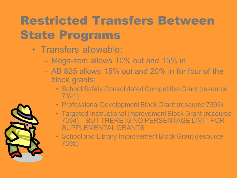 Restricted Transfers Between State Programs Transfers allowable: –Mega-item allows 10% out and 15% in –AB 825 allows 15% out and 20% in for four of the block grants: School Safety Consolidated Competitive Grant (resource 7391) Professional Development Block Grant (resource 7393) Targeted Instructional Improvement Block Grant (resource 7394) – BUT THERE IS NO PERSENTAGE LIMIT FOR SUPPLEMENTAL GRANTS School and Library Improvement Block Grant (resource 7395)
