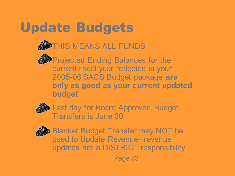 Update Budgets  THIS MEANS ALL FUNDS  Projected Ending Balances for the current fiscal year reflected in your 2005-06 SACS Budget package are only as good as your current updated budget  Last day for Board Approved Budget Transfers is June 30  Blanket Budget Transfer may NOT be used to Update Revenue- revenue updates are a DISTRICT responsibility Page 73