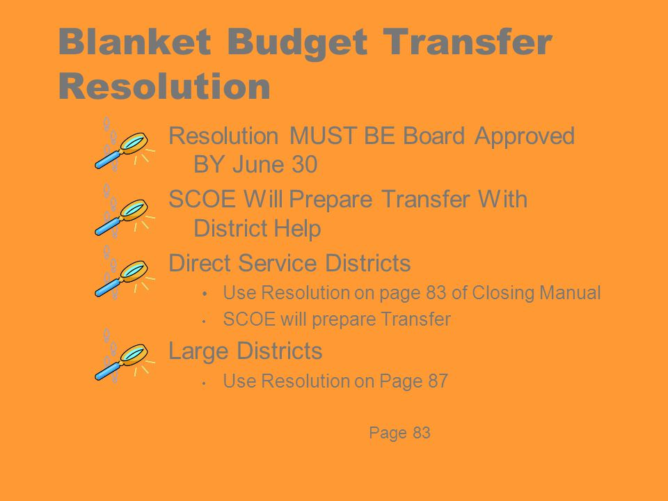 Blanket Budget Transfer Resolution Resolution MUST BE Board Approved BY June 30 SCOE Will Prepare Transfer With District Help Direct Service Districts Use Resolution on page 83 of Closing Manual SCOE will prepare Transfer Large Districts Use Resolution on Page 87 Page 83