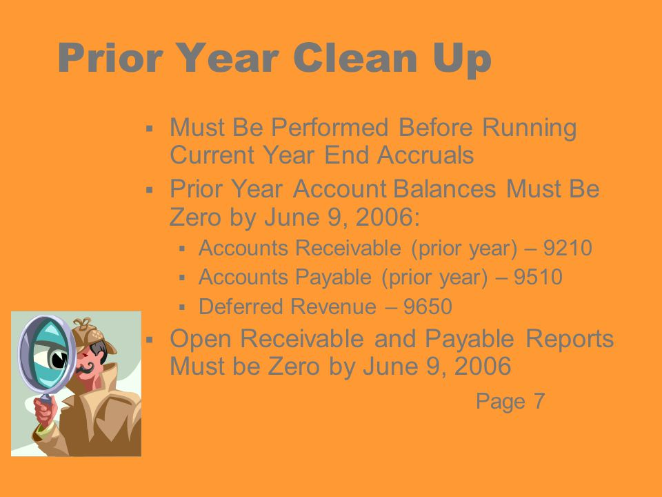 Accounts Receivable Clean Up  Run Open Receivables Report  If any Open Receivables Are Still Valid:  Liquidate ( Z-out ) Using AR Receipt  Re~establish Using AR Setup  Run GLD120 Report for Object 9210  Clear 9210 to Zero  Clear Outstanding FCS Batches Page 8