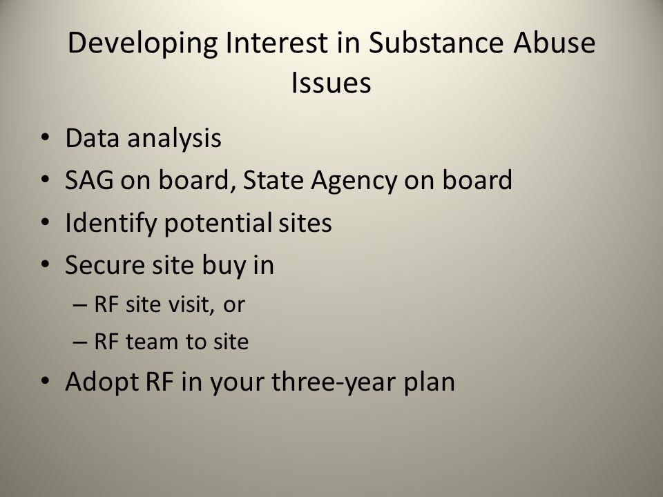 Developing Interest in Substance Abuse Issues Data analysis SAG on board, State Agency on board Identify potential sites Secure site buy in – RF site visit, or – RF team to site Adopt RF in your three-year plan