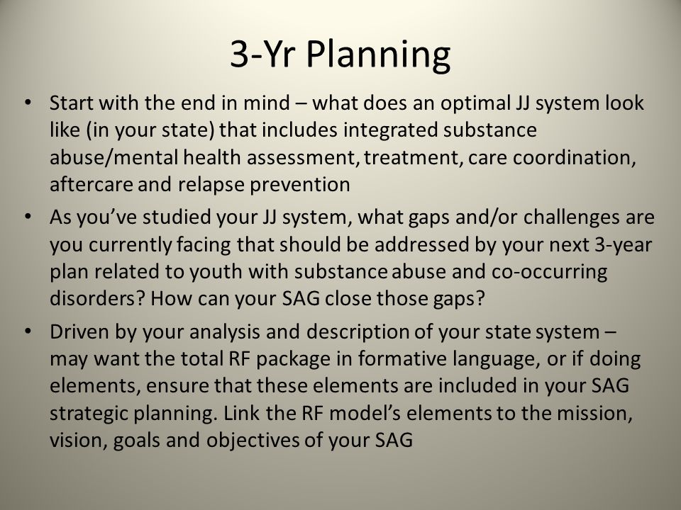 3-Yr Planning Start with the end in mind – what does an optimal JJ system look like (in your state) that includes integrated substance abuse/mental health assessment, treatment, care coordination, aftercare and relapse prevention As you've studied your JJ system, what gaps and/or challenges are you currently facing that should be addressed by your next 3-year plan related to youth with substance abuse and co-occurring disorders.