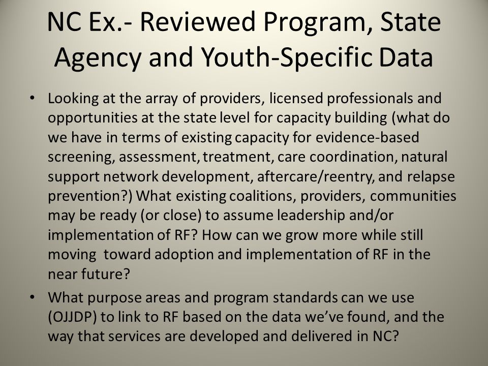 NC Ex.- Reviewed Program, State Agency and Youth-Specific Data Looking at the array of providers, licensed professionals and opportunities at the state level for capacity building (what do we have in terms of existing capacity for evidence-based screening, assessment, treatment, care coordination, natural support network development, aftercare/reentry, and relapse prevention ) What existing coalitions, providers, communities may be ready (or close) to assume leadership and/or implementation of RF.