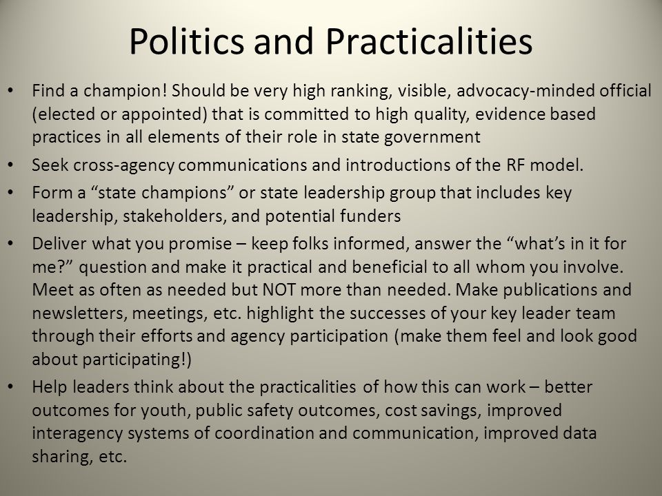 Politics and Practicalities Find a champion! Should be very high ranking, visible, advocacy-minded official (elected or appointed) that is committed t