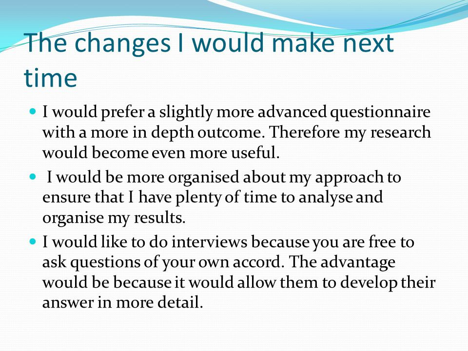 The changes I would make next time I would prefer a slightly more advanced questionnaire with a more in depth outcome.