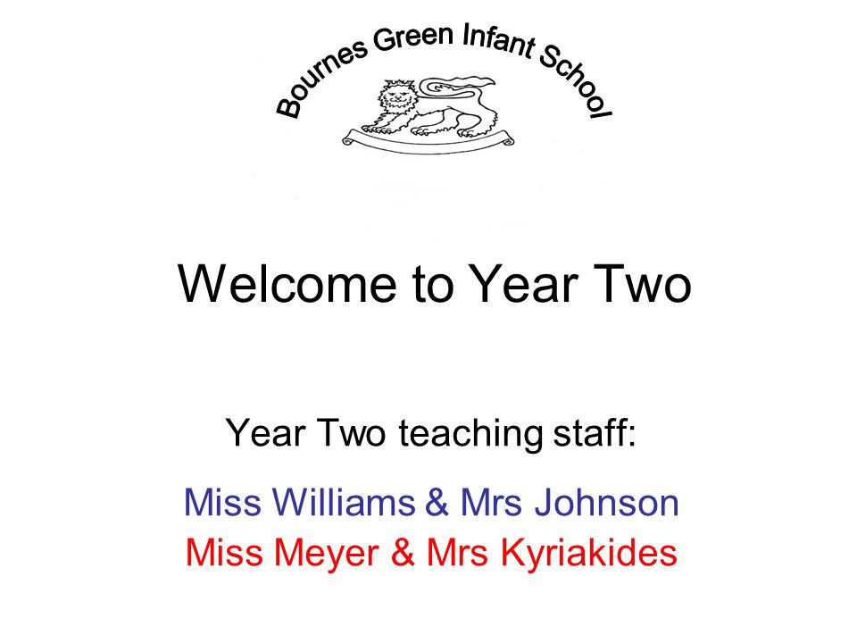 Welcome to Year Two Year Two teaching staff: Miss Williams & Mrs Johnson Miss Meyer & Mrs Kyriakides