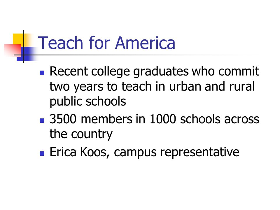 Teach for America Recent college graduates who commit two years to teach in urban and rural public schools 3500 members in 1000 schools across the country Erica Koos, campus representative