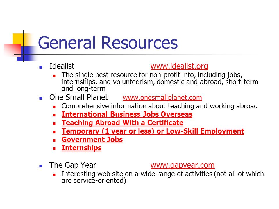 General Resources Idealistwww.idealist.orgwww.idealist.org The single best resource for non-profit info, including jobs, internships, and volunteerism, domestic and abroad, short-term and long-term One Small Planet www.onesmallplanet.com www.onesmallplanet.com Comprehensive information about teaching and working abroad International Business Jobs Overseas Teaching Abroad With a Certificate Temporary (1 year or less) or Low-Skill Employment Government Jobs Internships The Gap Yearwww.gapyear.comwww.gapyear.com Interesting web site on a wide range of activities (not all of which are service-oriented)