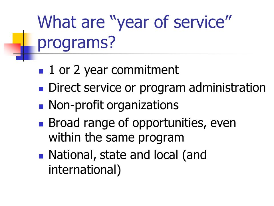 "What are ""year of service"" programs? 1 or 2 year commitment Direct service or program administration Non-profit organizations Broad range of opportuni"