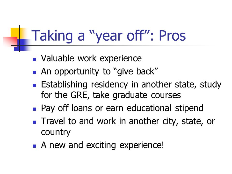 Taking a year off : Pros Valuable work experience An opportunity to give back Establishing residency in another state, study for the GRE, take graduate courses Pay off loans or earn educational stipend Travel to and work in another city, state, or country A new and exciting experience!
