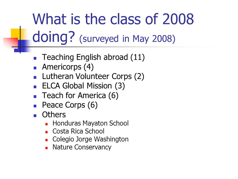 What is the class of 2008 doing? (surveyed in May 2008) Teaching English abroad (11) Americorps (4) Lutheran Volunteer Corps (2) ELCA Global Mission (