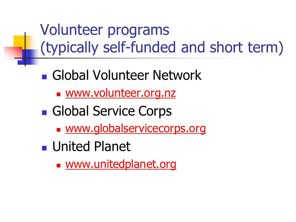 Volunteer programs (typically self-funded and short term) Global Volunteer Network www.volunteer.org.nz Global Service Corps www.globalservicecorps.org United Planet www.unitedplanet.org