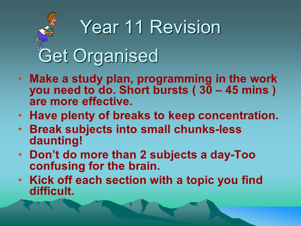 Year 11 Revision Make a study plan, programming in the work you need to do.