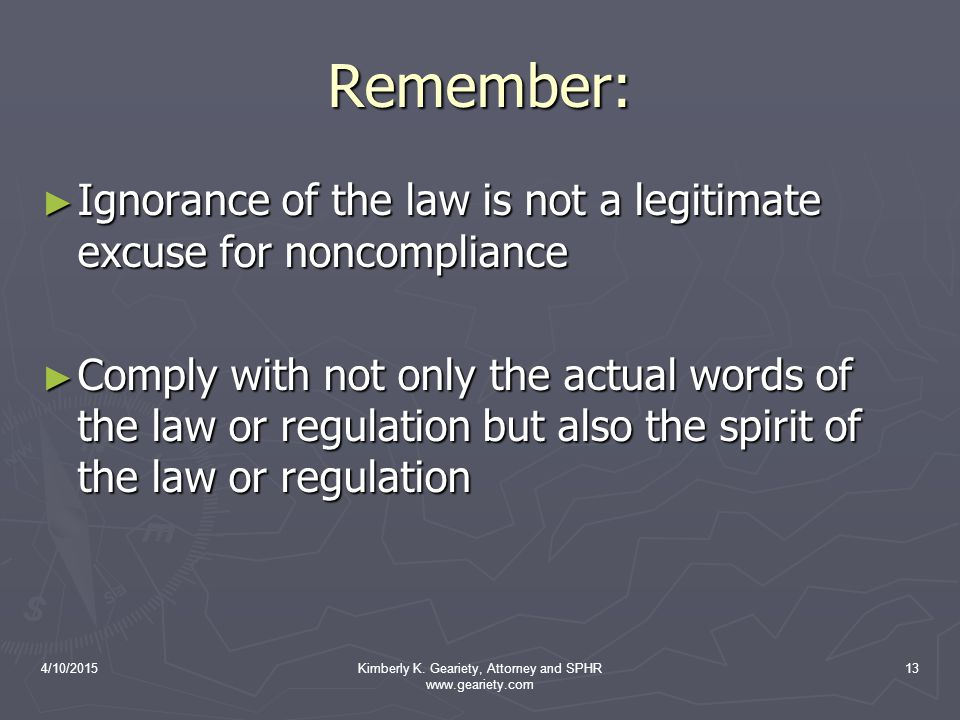 4/10/2015Kimberly K. Geariety, Attorney and SPHR www.geariety.com 13 Remember: ► Ignorance of the law is not a legitimate excuse for noncompliance ► C