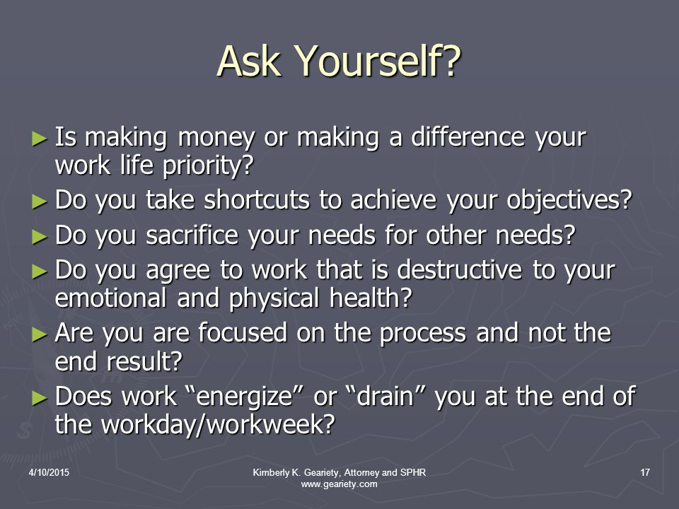 4/10/2015Kimberly K. Geariety, Attorney and SPHR www.geariety.com 17 Ask Yourself? ► Is making money or making a difference your work life priority? ►