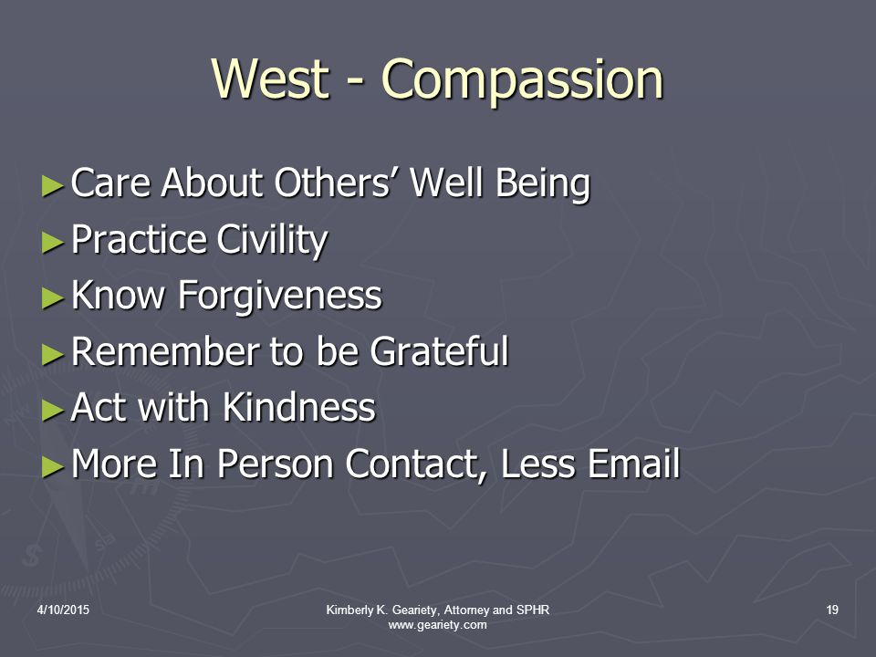 4/10/2015Kimberly K. Geariety, Attorney and SPHR www.geariety.com 19 West - Compassion ► Care About Others' Well Being ► Practice Civility ► Know Forg