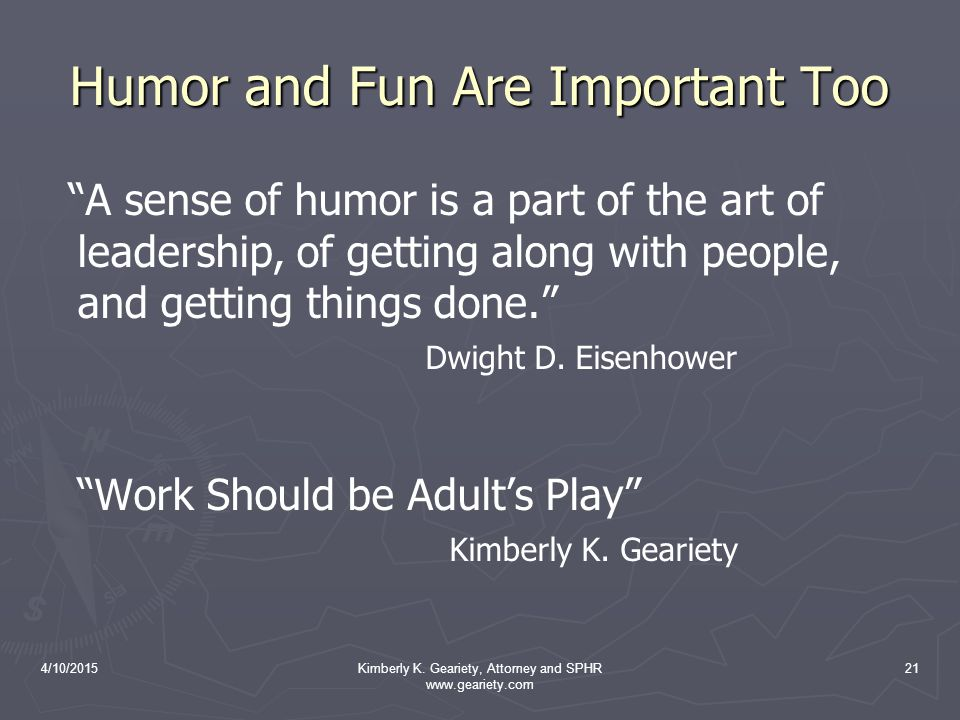 "4/10/2015Kimberly K. Geariety, Attorney and SPHR www.geariety.com 21 Humor and Fun Are Important Too ""A sense of humor is a part of the art of leaders"