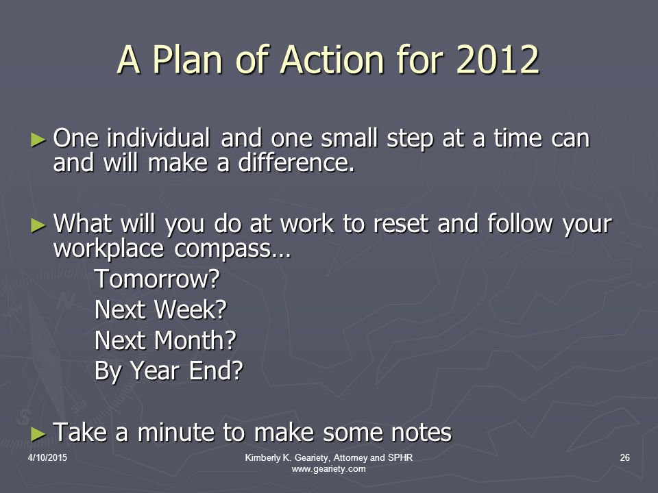 4/10/2015Kimberly K. Geariety, Attorney and SPHR www.geariety.com 26 A Plan of Action for 2012 ► One individual and one small step at a time can and w