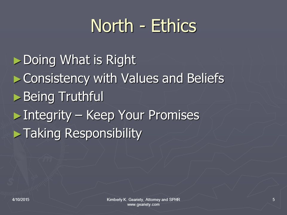4/10/2015Kimberly K. Geariety, Attorney and SPHR www.geariety.com 5 North - Ethics ► Doing What is Right ► Consistency with Values and Beliefs ► Being
