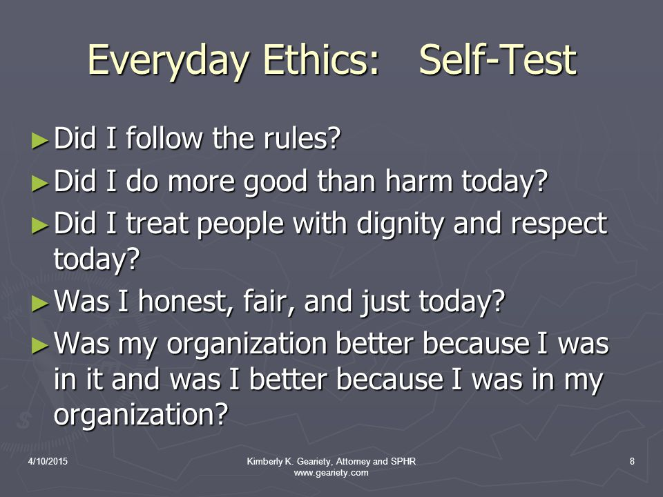 4/10/2015Kimberly K. Geariety, Attorney and SPHR www.geariety.com 8 Everyday Ethics: Self-Test ► Did I follow the rules? ► Did I do more good than har