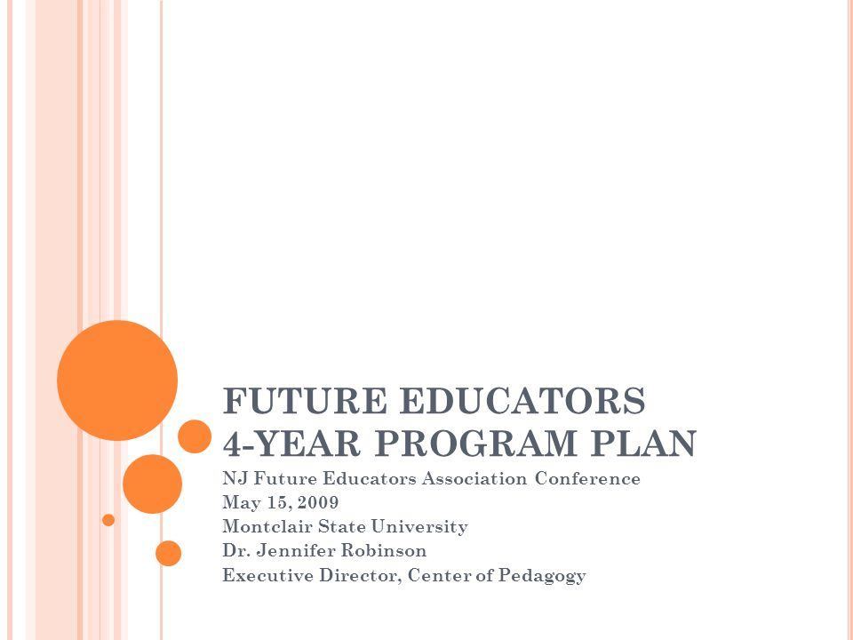 FUTURE EDUCATORS 4-YEAR PROGRAM PLAN NJ Future Educators Association Conference May 15, 2009 Montclair State University Dr. Jennifer Robinson Executiv