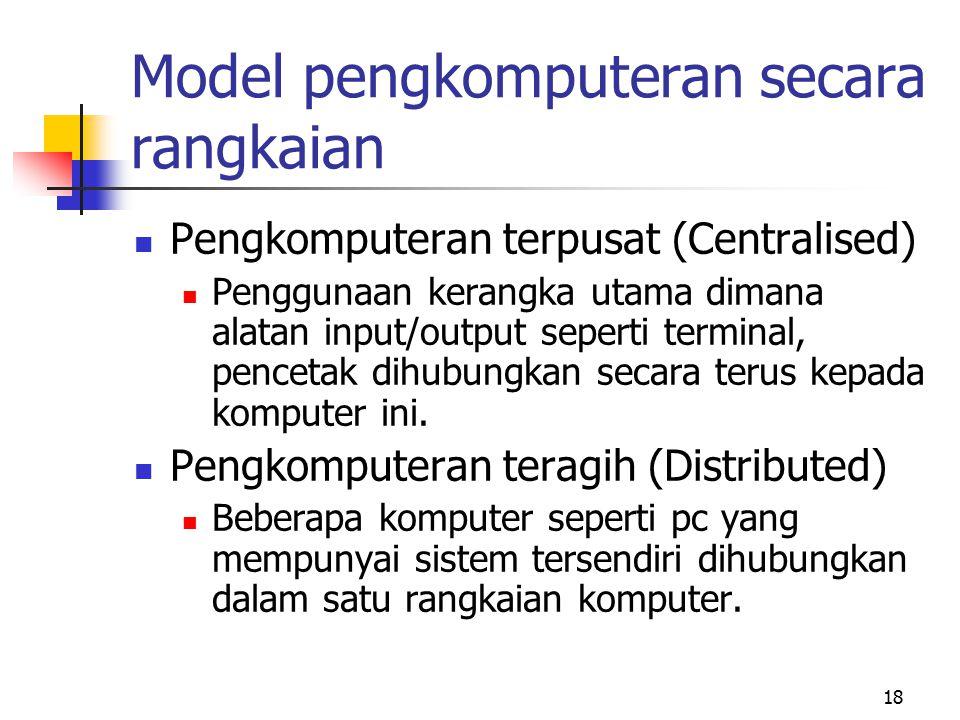 18 Model pengkomputeran secara rangkaian Pengkomputeran terpusat (Centralised) Penggunaan kerangka utama dimana alatan input/output seperti terminal,