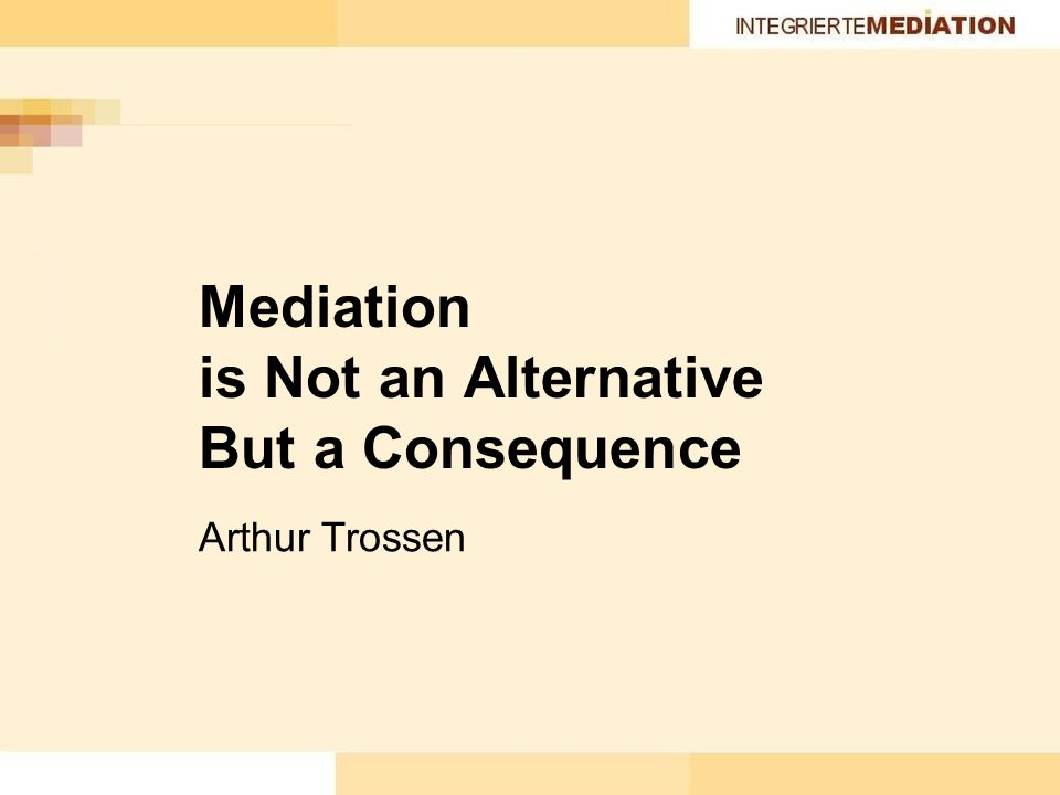 Mediation is Not an Alternative But a Consequence Arthur Trossen