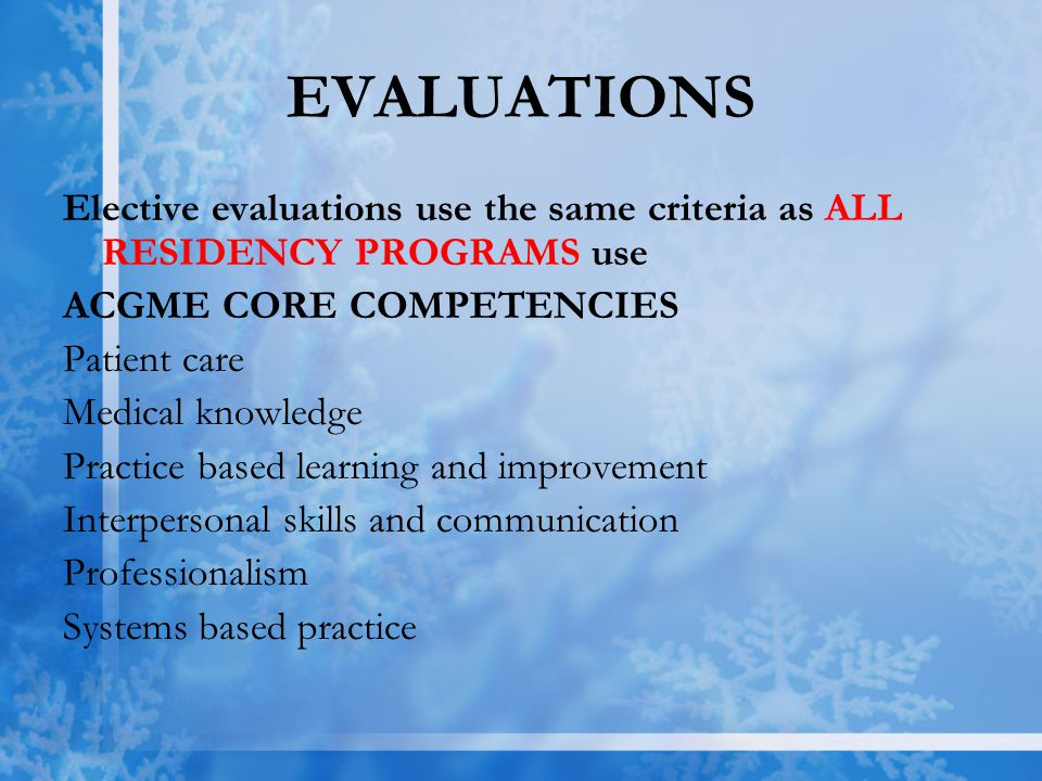 EVALUATIONS Elective evaluations use the same criteria as ALL RESIDENCY PROGRAMS use ACGME CORE COMPETENCIES Patient care Medical knowledge Practice based learning and improvement Interpersonal skills and communication Professionalism Systems based practice