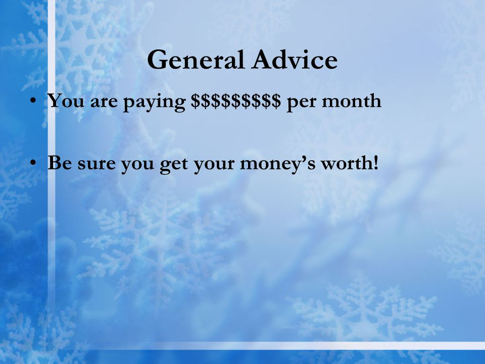 General Advice You are paying $$$$$$$$$ per month Be sure you get your money's worth!