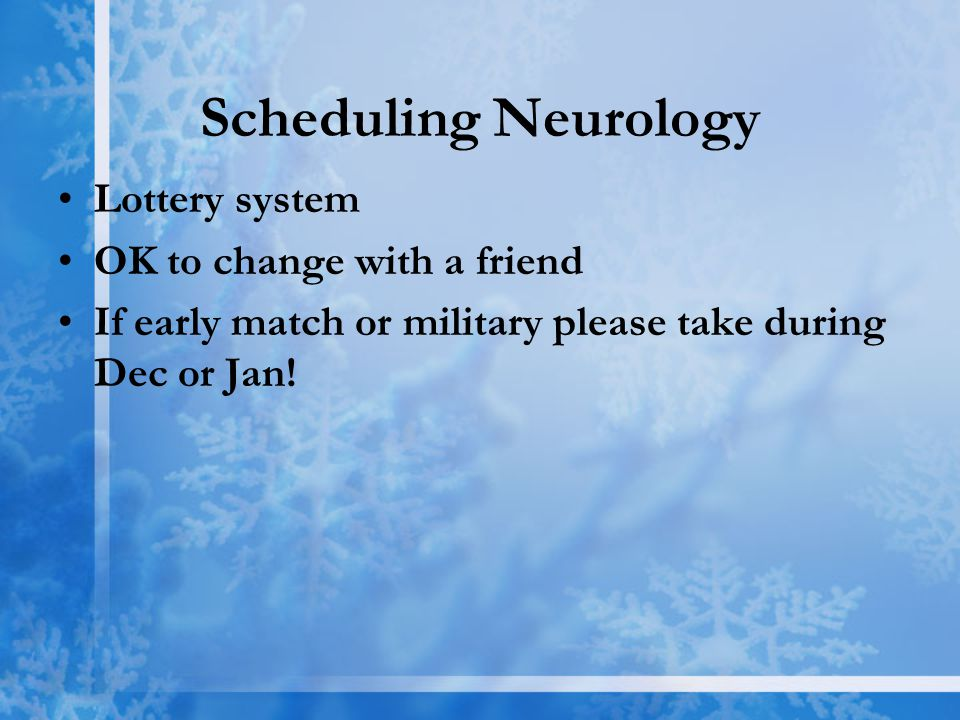 Scheduling Neurology Lottery system OK to change with a friend If early match or military please take during Dec or Jan!