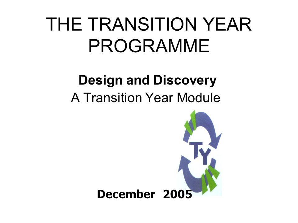 TRANSITION YEAR Mission Statement of Transition Year To promote the personal, social, vocational, and educational development of students and to prepare them for their role as autonomous and participative members of society (Dept of Education, Transition Year Guidelines 1994/1995 )