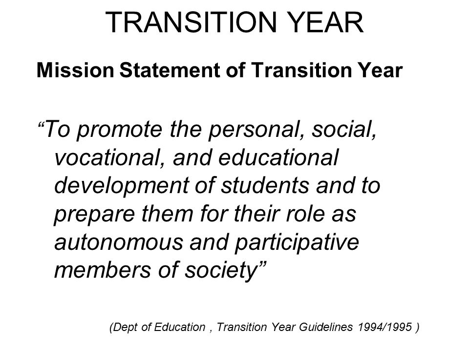 TRANSITION YEAR GUIDELINES The Transition Year should PROMOTE THE PERSONAL, SOCIAL, EDUCATIONAL AND VOCATIONAL DEVELOPMENT OF STUDENTS.