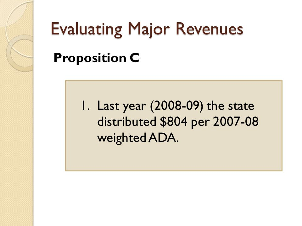 Evaluating Major Revenues Proposition C 1.Last year ( ) the state distributed $804 per weighted ADA.