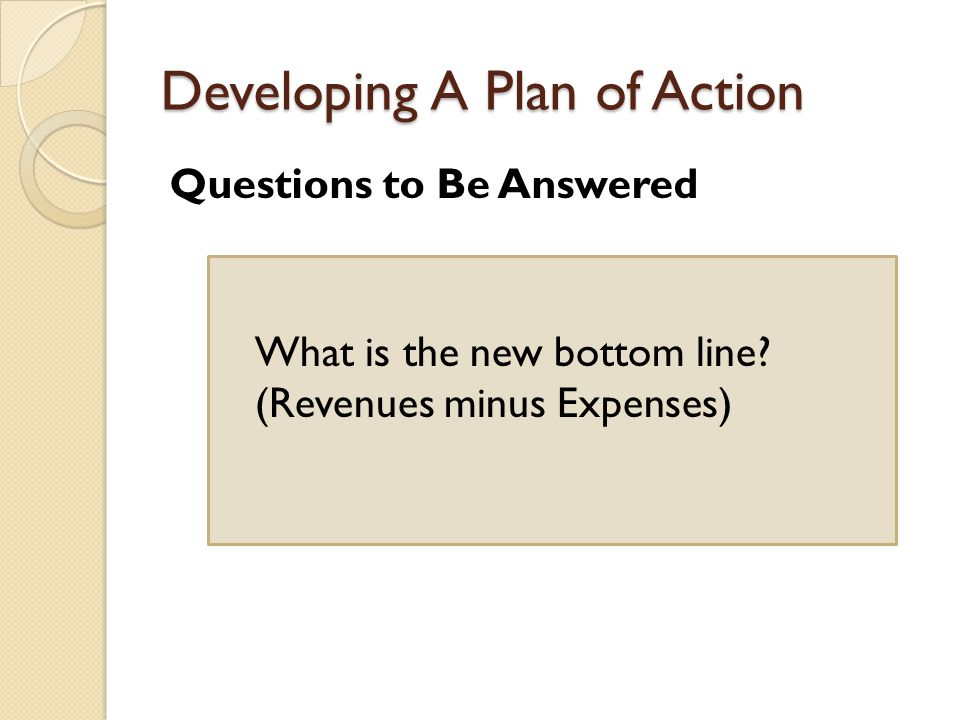 Developing A Plan of Action Questions to Be Answered What is the new bottom line.