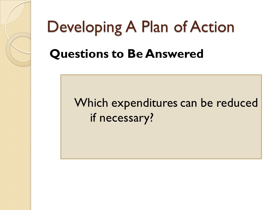 Developing A Plan of Action Questions to Be Answered Which expenditures can be reduced if necessary