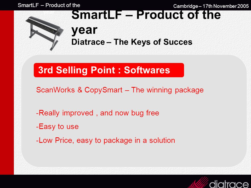 SmartLF – Product of the year Cambridge – 17th November 2005 SmartLF – Product of the year Diatrace – The Keys of Succes 3rd Selling Point : Softwares ScanWorks & CopySmart – The winning package -Really improved, and now bug free -Easy to use -Low Price, easy to package in a solution