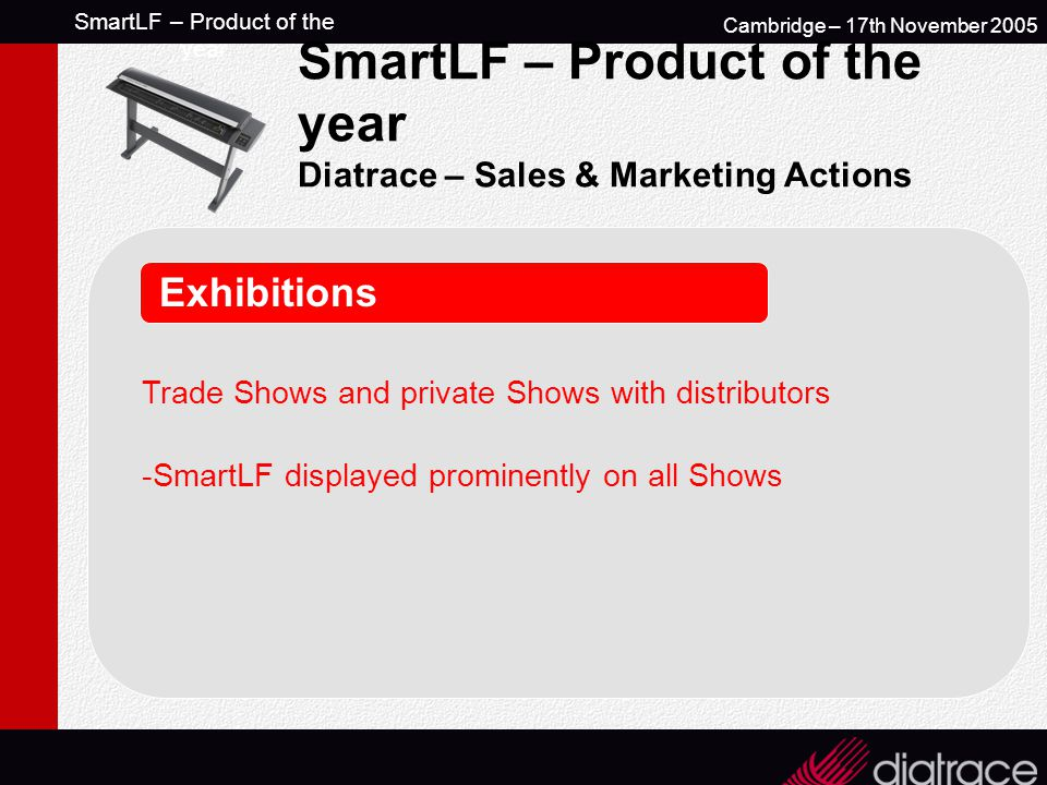 SmartLF – Product of the year Cambridge – 17th November 2005 SmartLF – Product of the year Diatrace – Sales & Marketing Actions Exhibitions Trade Shows and private Shows with distributors -SmartLF displayed prominently on all Shows