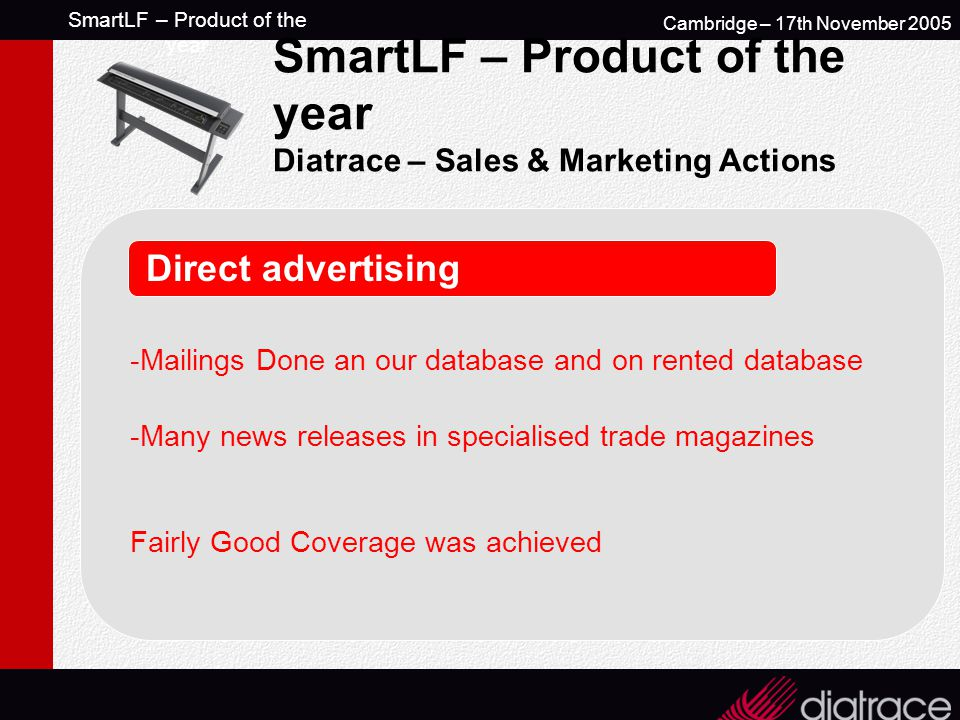 SmartLF – Product of the year Cambridge – 17th November 2005 SmartLF – Product of the year Diatrace – Sales & Marketing Actions Direct advertising -Mailings Done an our database and on rented database -Many news releases in specialised trade magazines Fairly Good Coverage was achieved