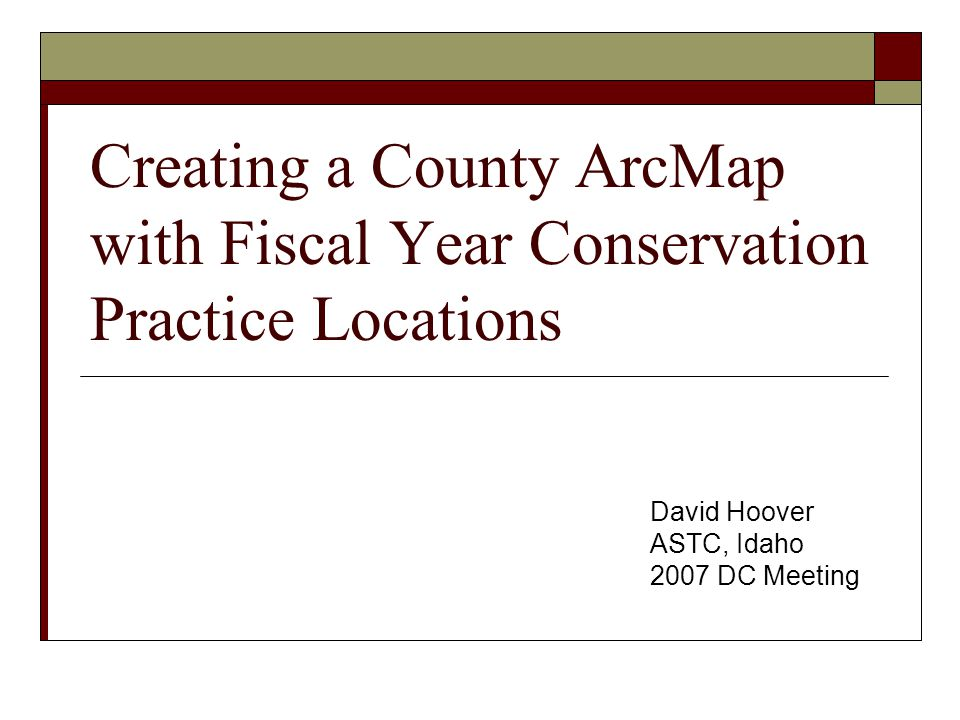 Creating a County ArcMap with Fiscal Year Conservation Practice Locations David Hoover ASTC, Idaho 2007 DC Meeting