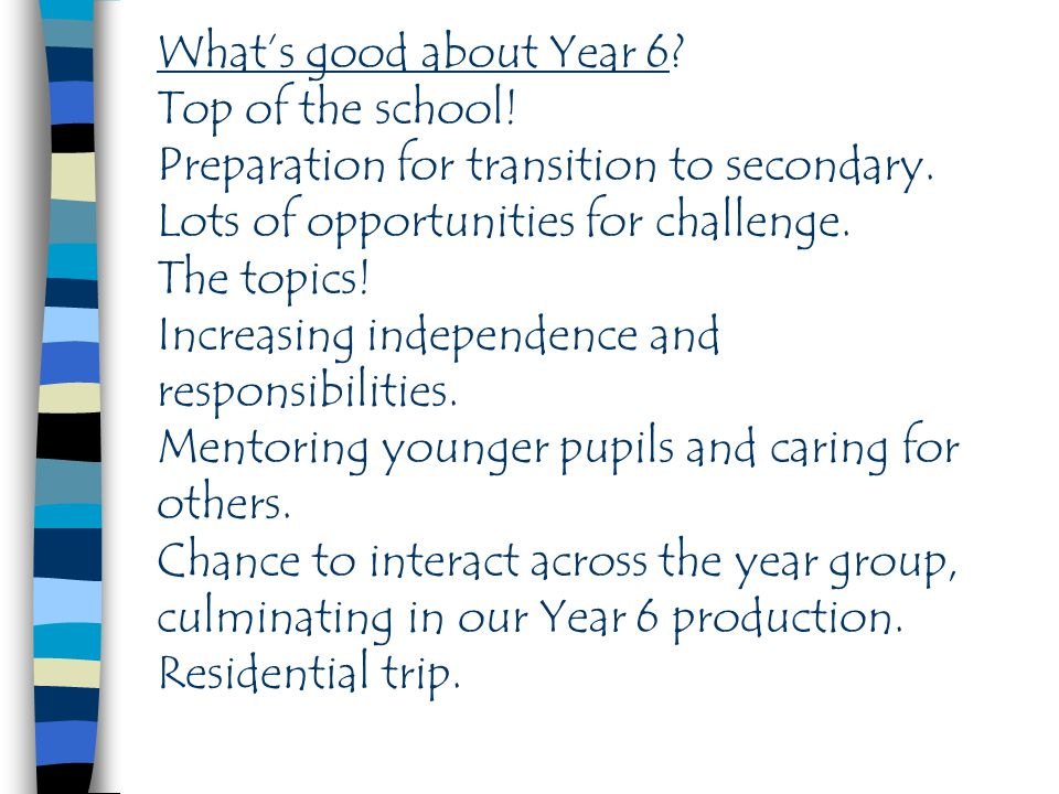 What's good about Year 6.Top of the school. Preparation for transition to secondary.