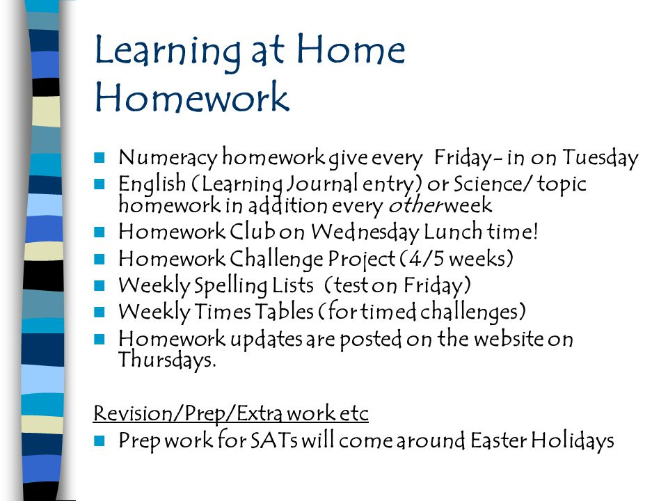 Learning at Home Homework Numeracy homework give every Friday- in on Tuesday English (Learning Journal entry) or Science/ topic homework in addition every other week Homework Club on Wednesday Lunch time.