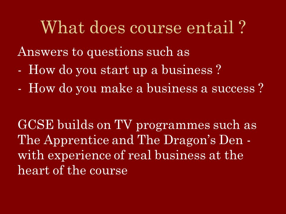 What does course entail . Answers to questions such as -How do you start up a business .