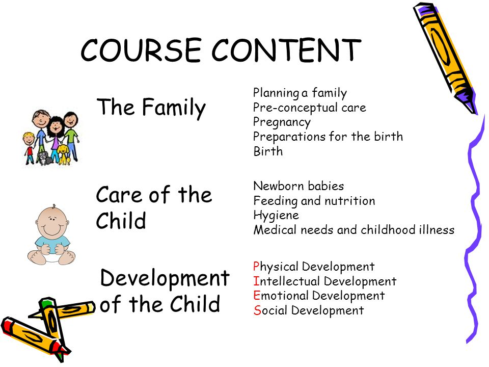 COURSE CONTENT Planning a family Pre-conceptual care Pregnancy Preparations for the birth Birth Care of the Child Newborn babies Feeding and nutrition Hygiene Medical needs and childhood illness Development of the Child Physical Development Intellectual Development Emotional Development Social Development The Family
